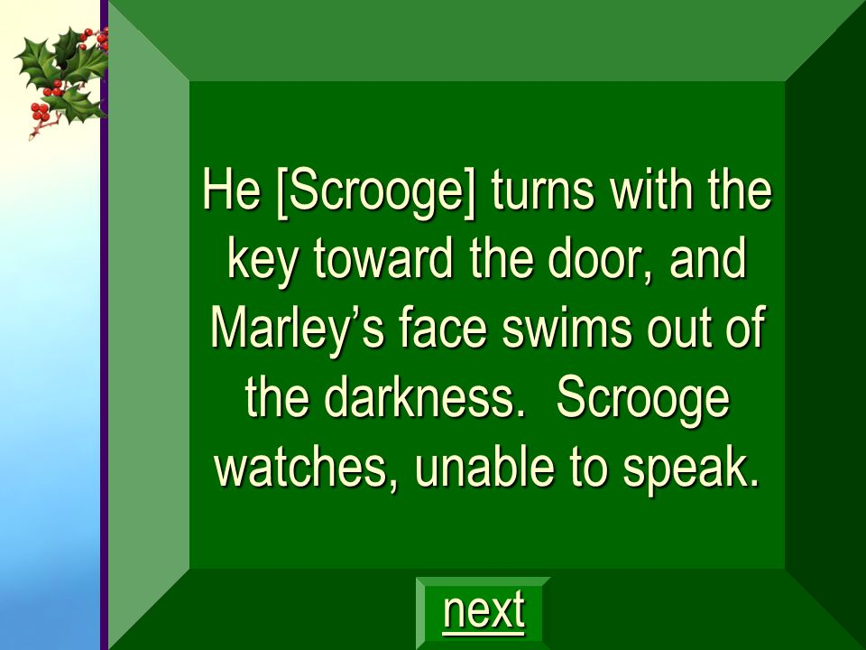 He [Scrooge] turns with the key toward the door, and Marley's face swims out of the darkness. Scrooge watches, unable to speak.